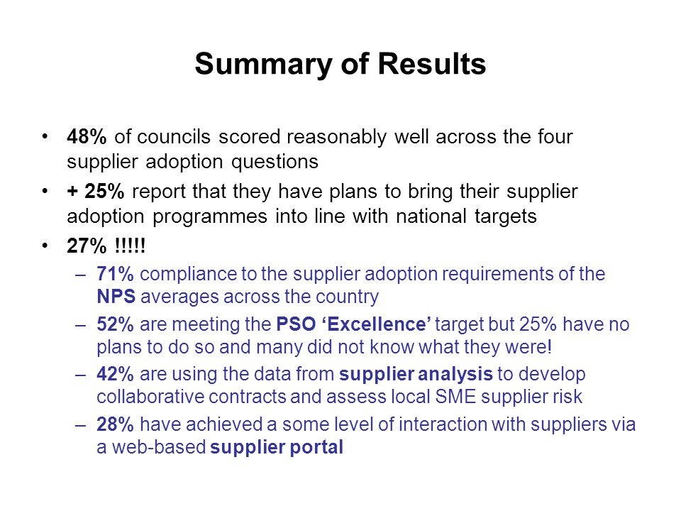 Summary of Results 48% of councils scored reasonably well across the four supplier adoption questions + 25% report that they have plans to bring their supplier adoption programmes into line with national targets 27% !!!!.