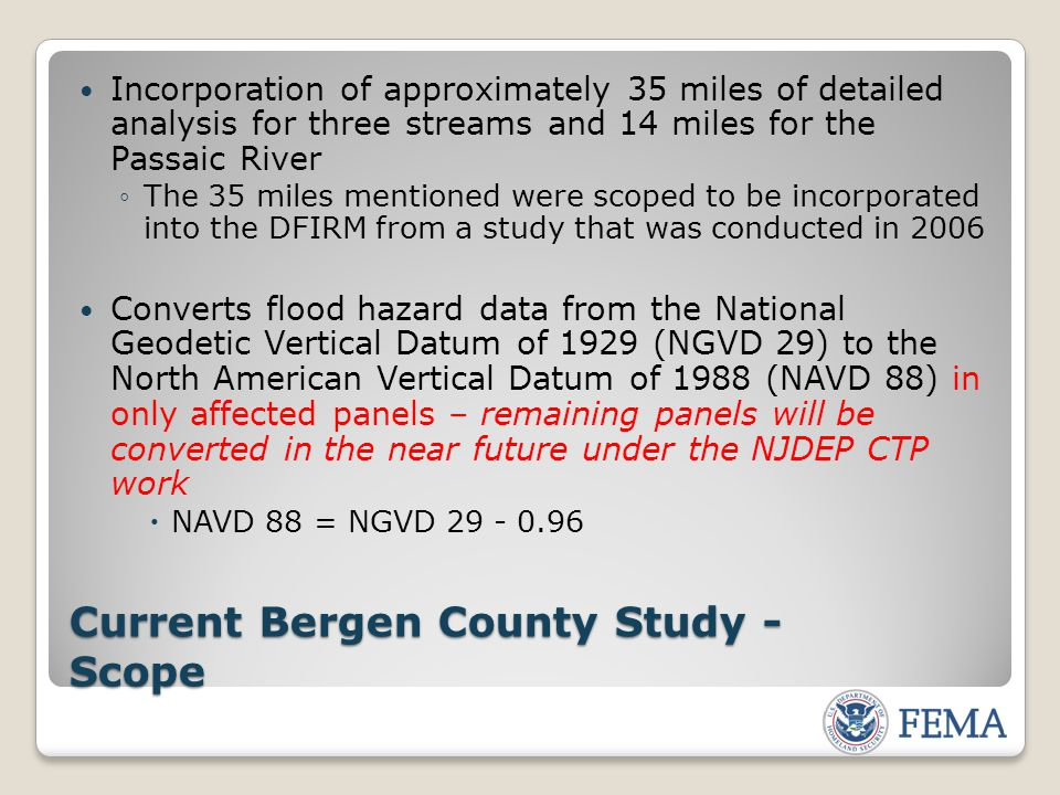 Current Bergen County Study - Scope Incorporation of approximately 35 miles of detailed analysis for three streams and 14 miles for the Passaic River ◦The 35 miles mentioned were scoped to be incorporated into the DFIRM from a study that was conducted in 2006 Converts flood hazard data from the National Geodetic Vertical Datum of 1929 (NGVD 29) to the North American Vertical Datum of 1988 (NAVD 88) in only affected panels – remaining panels will be converted in the near future under the NJDEP CTP work  NAVD 88 = NGVD 29 - 0.96