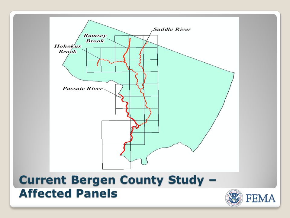 Current Bergen County Study – Affected Communities & Panels COMMUNITYFLOODING SOURCE(S) PANEL(S) AFFECTED Borough of Allendale Ho-Ho-Kus Brook, Ramsey Brook 67, 69 Borough of East RutherfordPassaic River 251 Borough of Elmwood ParkPassaic River 167, 169 Borough of Fair LawnPassaic River, Saddle River 159, 167, 178, 186 Borough of Franklin LakesHo-Ho-Kus Brook 62, 64, 66, 68 City of GarfieldPassaic River, Saddle River 169, 188, 251 Borough of Glen RockHo-Ho-Kus Brook 176 Borough of Ho-Ho-KusHo-Ho-Kus Brook, Saddle River 88, 89, 176, 177 Borough of LodiSaddle River 188, 189, 251, 252 Borough of LyndhurstPassaic River 235, 245 Township of MahwahHo-Ho-Kus Brook 68, 69 Borough of North ArlingtonPassaic River 245 Borough of ParamusSaddle River 176, 177, 178, 179, 186, 187 Borough of RamseyRamsey Brook 59, 67, 78 Village of RidgewoodHo-Ho-Kus Brook, Saddle River 69, 88, 176, 177, 178, 179 Township of Rochelle ParkFSaddle River 187, 189 Borough of RutherfordPassaic River 253 Township of Saddle BrookSaddle River 186, 187, 189 Borough of Saddle RiverSaddle River 86, 88 Township of South HackensackSaddle River 251 Borough of Upper Saddle RiverSaddle River 78, 79, 86, 87 Borough of WaldwickHo-Ho-Kus Brook, Saddle River 69, 88 Borough of WallingtonSaddle River, Passaic River 251 Township of WyckoffHo-Ho-Kus Brook 68, 69