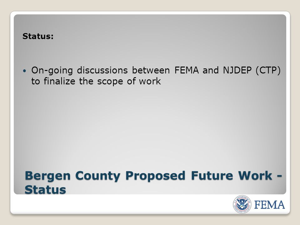 Status: On-going discussions between FEMA and NJDEP (CTP) to finalize the scope of work Bergen County Proposed Future Work - Status