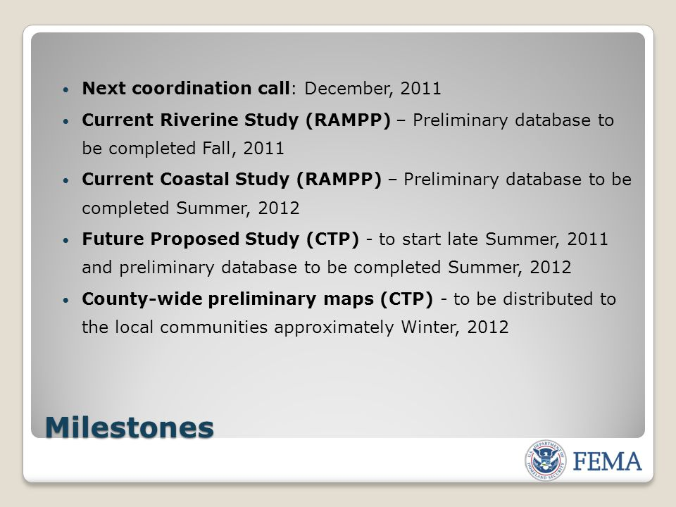 Milestones Next coordination call: December, 2011 Current Riverine Study (RAMPP) – Preliminary database to be completed Fall, 2011 Current Coastal Study (RAMPP) – Preliminary database to be completed Summer, 2012 Future Proposed Study (CTP) - to start late Summer, 2011 and preliminary database to be completed Summer, 2012 County-wide preliminary maps (CTP) - to be distributed to the local communities approximately Winter, 2012