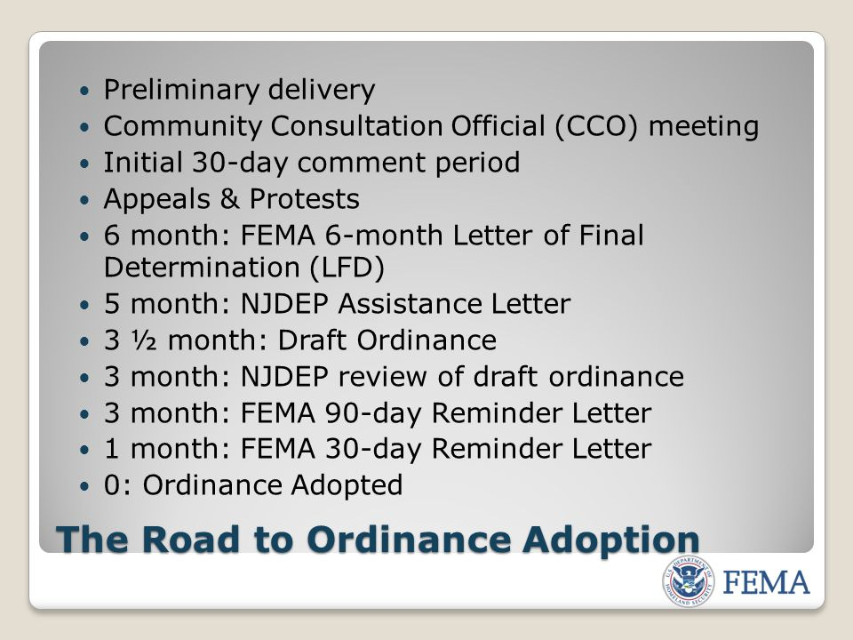The Road to Ordinance Adoption Preliminary delivery Community Consultation Official (CCO) meeting Initial 30-day comment period Appeals & Protests 6 month: FEMA 6-month Letter of Final Determination (LFD) 5 month: NJDEP Assistance Letter 3 ½ month: Draft Ordinance 3 month: NJDEP review of draft ordinance 3 month: FEMA 90-day Reminder Letter 1 month: FEMA 30-day Reminder Letter 0: Ordinance Adopted