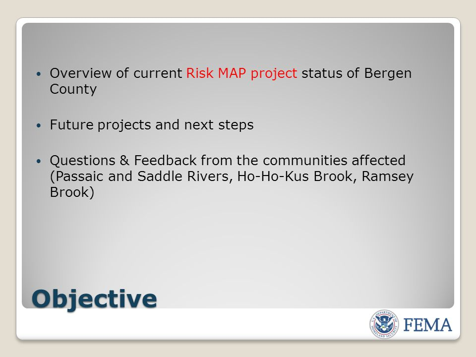 Objective Overview of current Risk MAP project status of Bergen County Future projects and next steps Questions & Feedback from the communities affected (Passaic and Saddle Rivers, Ho-Ho-Kus Brook, Ramsey Brook)