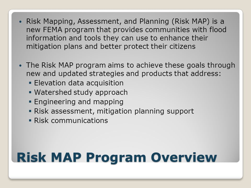 Risk MAP Program Overview Risk Mapping, Assessment, and Planning (Risk MAP) is a new FEMA program that provides communities with flood information and tools they can use to enhance their mitigation plans and better protect their citizens The Risk MAP program aims to achieve these goals through new and updated strategies and products that address:  Elevation data acquisition  Watershed study approach  Engineering and mapping  Risk assessment, mitigation planning support  Risk communications