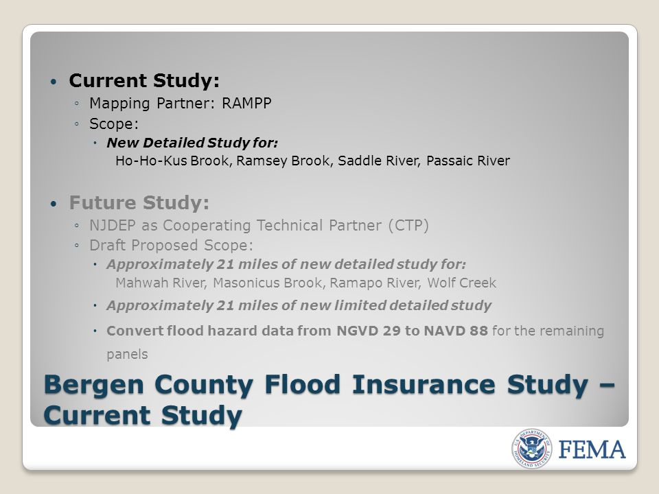 Current Study: ◦Mapping Partner: RAMPP ◦Scope:  New Detailed Study for: Ho-Ho-Kus Brook, Ramsey Brook, Saddle River, Passaic River Future Study: ◦NJDEP as Cooperating Technical Partner (CTP) ◦Draft Proposed Scope:  Approximately 21 miles of new detailed study for: Mahwah River, Masonicus Brook, Ramapo River, Wolf Creek  Approximately 21 miles of new limited detailed study  Convert flood hazard data from NGVD 29 to NAVD 88 for the remaining panels Bergen County Flood Insurance Study – Current Study