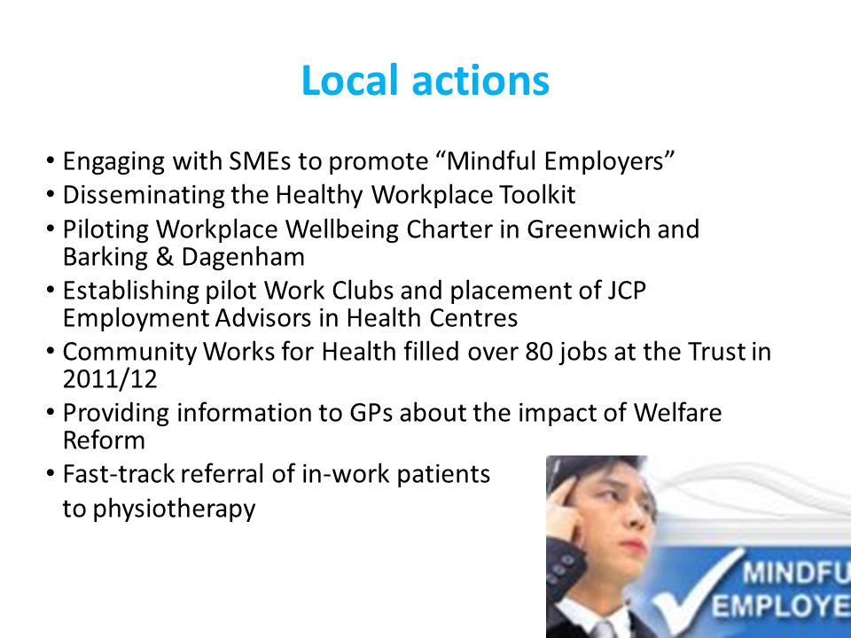 Local actions Engaging with SMEs to promote Mindful Employers Disseminating the Healthy Workplace Toolkit Piloting Workplace Wellbeing Charter in Greenwich and Barking & Dagenham Establishing pilot Work Clubs and placement of JCP Employment Advisors in Health Centres Community Works for Health filled over 80 jobs at the Trust in 2011/12 Providing information to GPs about the impact of Welfare Reform Fast-track referral of in-work patients to physiotherapy