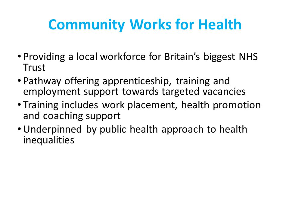 Community Works for Health Providing a local workforce for Britain's biggest NHS Trust Pathway offering apprenticeship, training and employment support towards targeted vacancies Training includes work placement, health promotion and coaching support Underpinned by public health approach to health inequalities