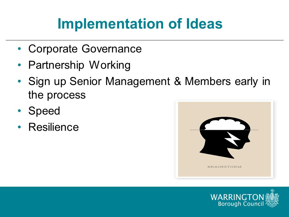 Implementation of Ideas Corporate Governance Partnership Working Sign up Senior Management & Members early in the process Speed Resilience