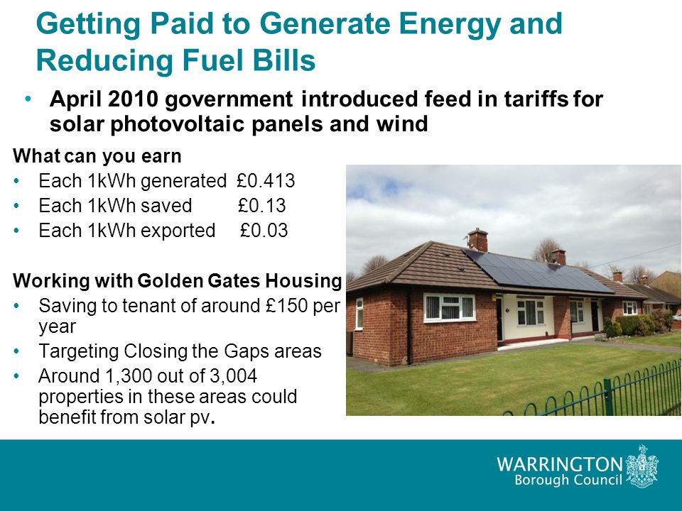 Getting Paid to Generate Energy and Reducing Fuel Bills April 2010 government introduced feed in tariffs for solar photovoltaic panels and wind What c