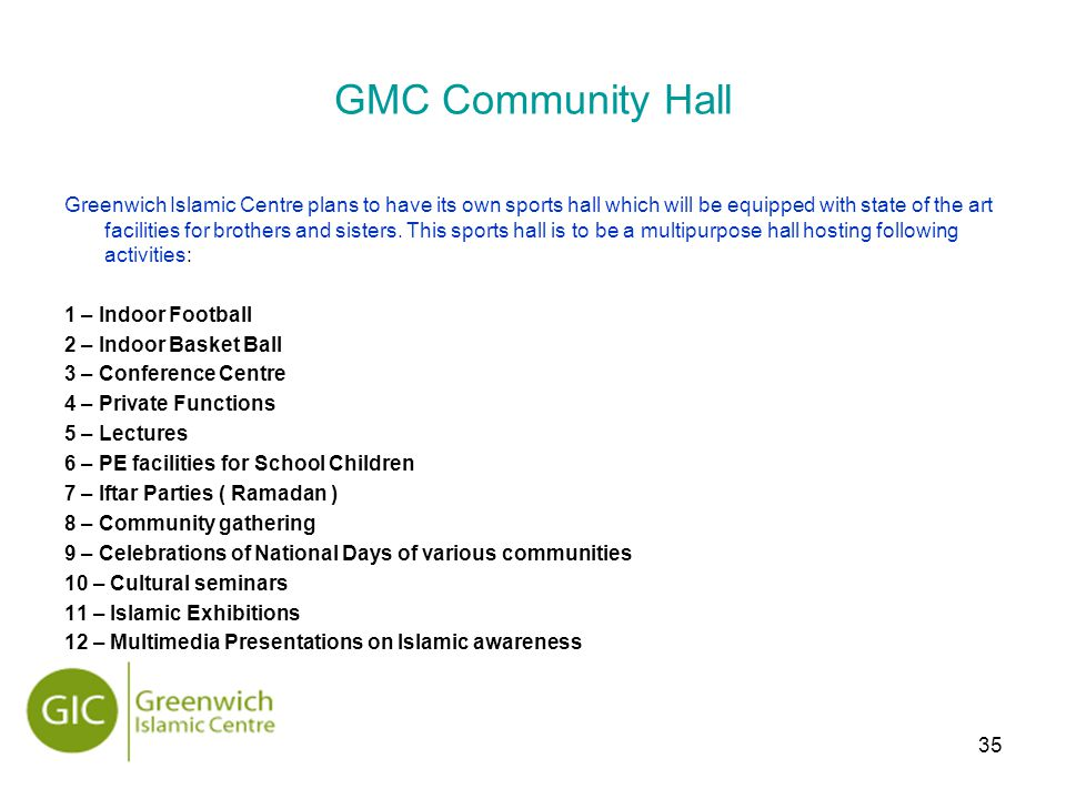 35 GMC Community Hall Greenwich Islamic Centre plans to have its own sports hall which will be equipped with state of the art facilities for brothers and sisters.
