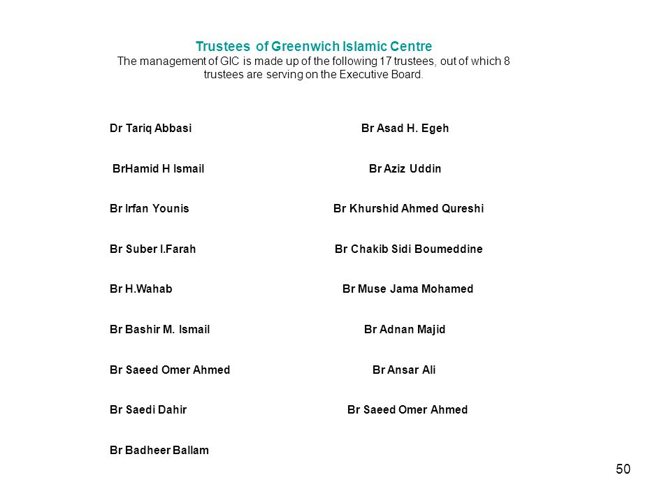 50 Trustees of Greenwich Islamic Centre The management of GIC is made up of the following 17 trustees, out of which 8 trustees are serving on the Executive Board.