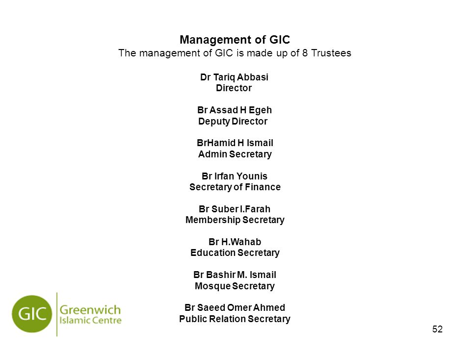 52 Management of GIC The management of GIC is made up of 8 Trustees Dr Tariq Abbasi Director Br Assad H Egeh Deputy Director BrHamid H Ismail Admin Secretary Br Irfan Younis Secretary of Finance Br Suber I.Farah Membership Secretary Br H.Wahab Education Secretary Br Bashir M.