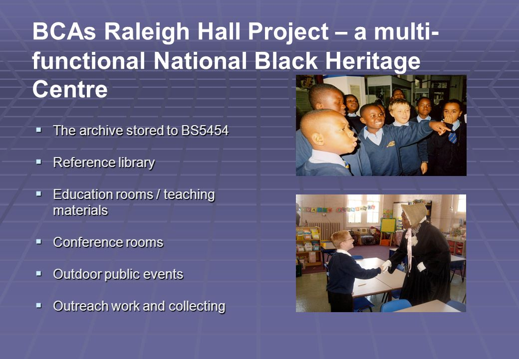  The archive stored to BS5454  Reference library  Education rooms / teaching materials  Conference rooms  Outdoor public events  Outreach work and collecting BCAs Raleigh Hall Project – a multi- functional National Black Heritage Centre