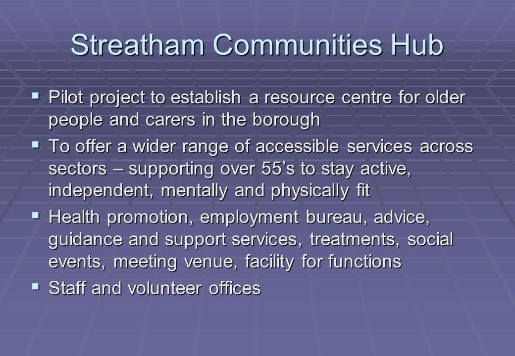 Streatham Communities Hub  Pilot project to establish a resource centre for older people and carers in the borough  To offer a wider range of accessible services across sectors – supporting over 55's to stay active, independent, mentally and physically fit  Health promotion, employment bureau, advice, guidance and support services, treatments, social events, meeting venue, facility for functions  Staff and volunteer offices