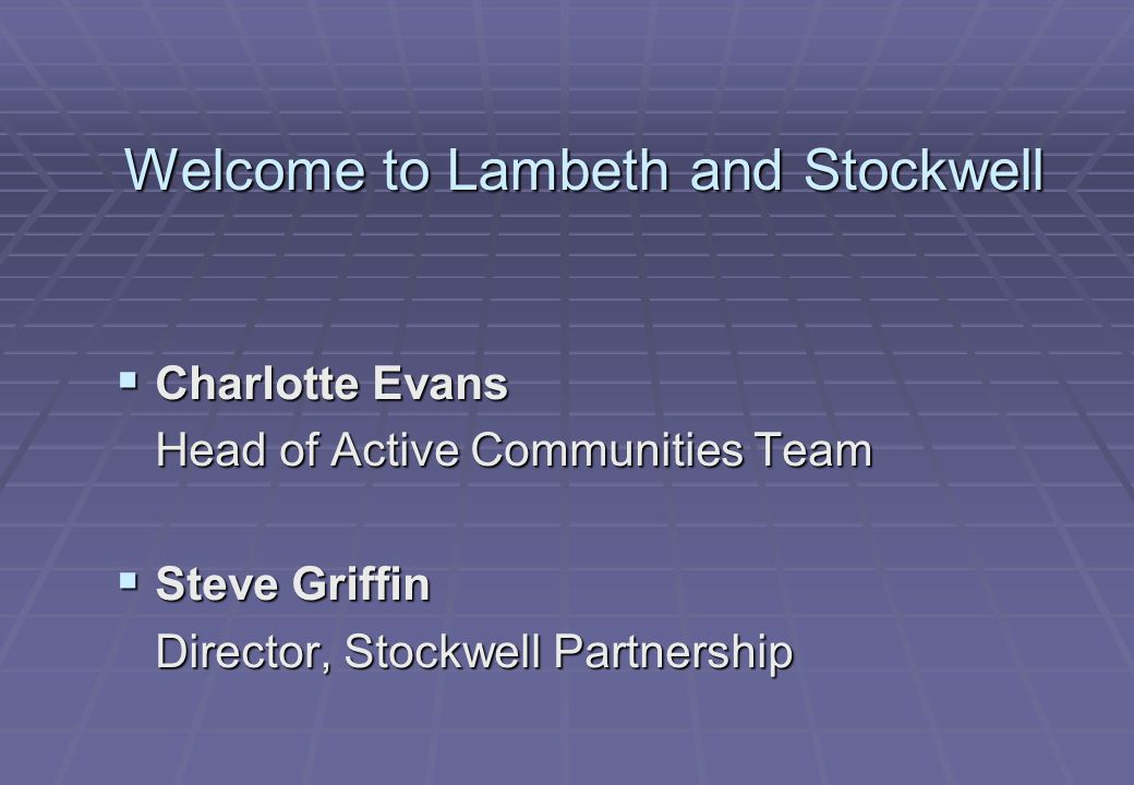 Welcome to Lambeth and Stockwell  Charlotte Evans Head of Active Communities Team  Steve Griffin Director, Stockwell Partnership