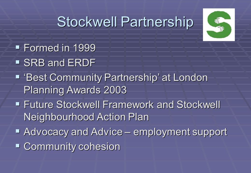 Stockwell Partnership  Formed in 1999  SRB and ERDF  'Best Community Partnership' at London Planning Awards 2003  Future Stockwell Framework and Stockwell Neighbourhood Action Plan  Advocacy and Advice – employment support  Community cohesion