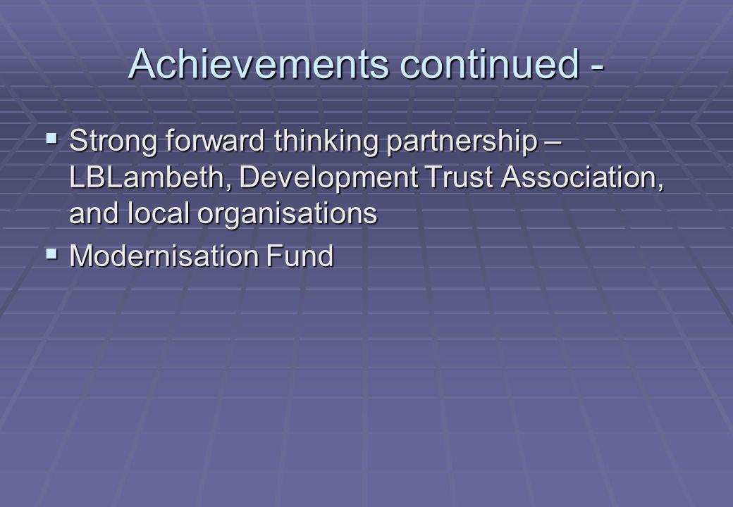 Achievements continued -  Strong forward thinking partnership – LBLambeth, Development Trust Association, and local organisations  Modernisation Fund