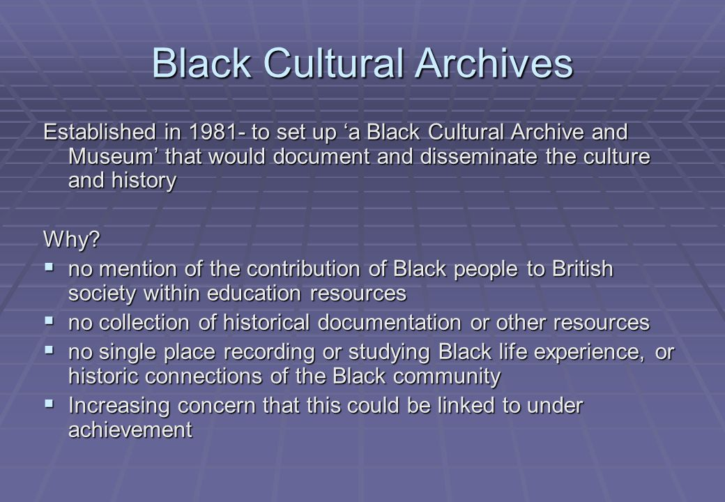 Black Cultural Archives Established in 1981- to set up 'a Black Cultural Archive and Museum' that would document and disseminate the culture and history Why.
