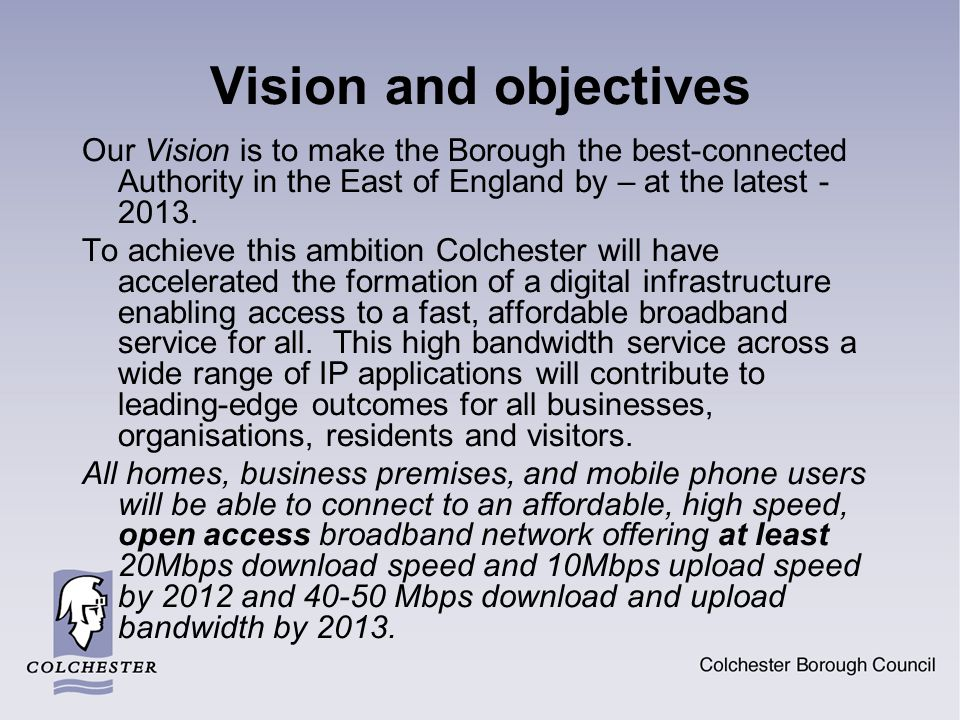 Why Colchester is well-placed for NGA roll-out The Local Authority owns and manages its CCTV network with 126 town centre cameras connected by twin FOC…one of only perhaps a handful of LA s to do so The Town Centre has a high demand for NGA services – large student population, strong creative and media sector, tourism hotspot and major retail centre Traffic congestion is significant and the Borough is the fastest growing The CCTV network can deliver wireless and fixed NGA through procuring one or more ISPs to deliver an open access network Linkage to the town centre makes a combination of wireless and PCP-related rural initiatives attractive to other ISPs, catalysing wider roll-out to all the rural area