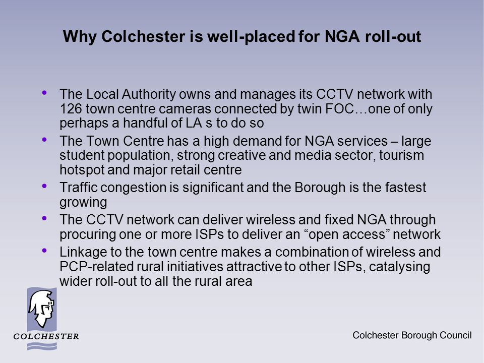 Why Colchester is well-placed for NGA roll-out The Local Authority owns and manages its CCTV network with 126 town centre cameras connected by twin FO