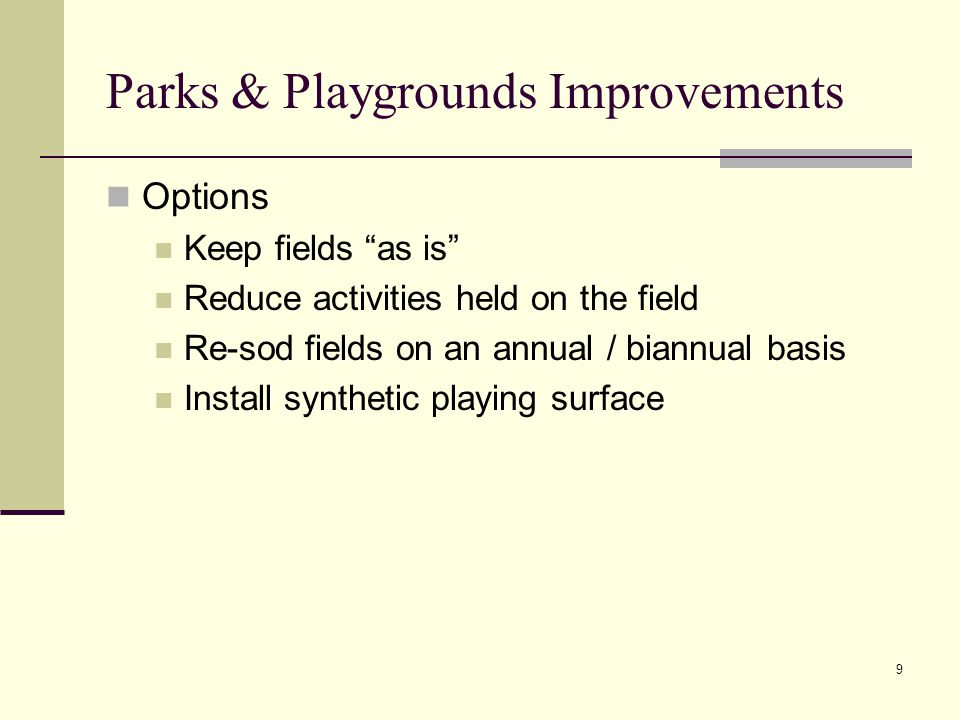 9 Parks & Playgrounds Improvements Options Keep fields as is Reduce activities held on the field Re-sod fields on an annual / biannual basis Install synthetic playing surface