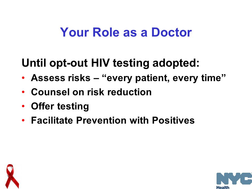 Your Role as a Doctor Until opt-out HIV testing adopted: Assess risks – every patient, every time Counsel on risk reduction Offer testing Facilitate Prevention with Positives