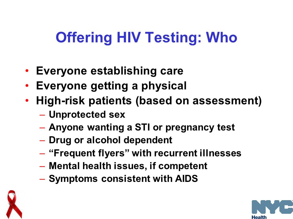Offering HIV Testing: Who Everyone establishing care Everyone getting a physical High-risk patients (based on assessment) –Unprotected sex –Anyone wanting a STI or pregnancy test –Drug or alcohol dependent – Frequent flyers with recurrent illnesses –Mental health issues, if competent –Symptoms consistent with AIDS