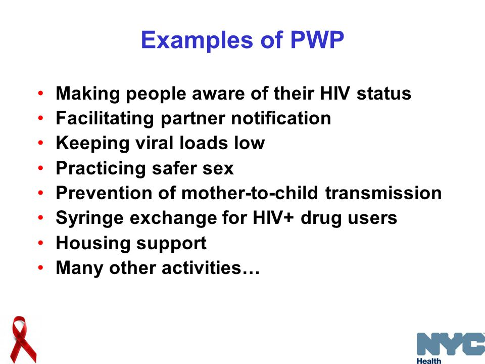 Examples of PWP Making people aware of their HIV status Facilitating partner notification Keeping viral loads low Practicing safer sex Prevention of mother-to-child transmission Syringe exchange for HIV+ drug users Housing support Many other activities…
