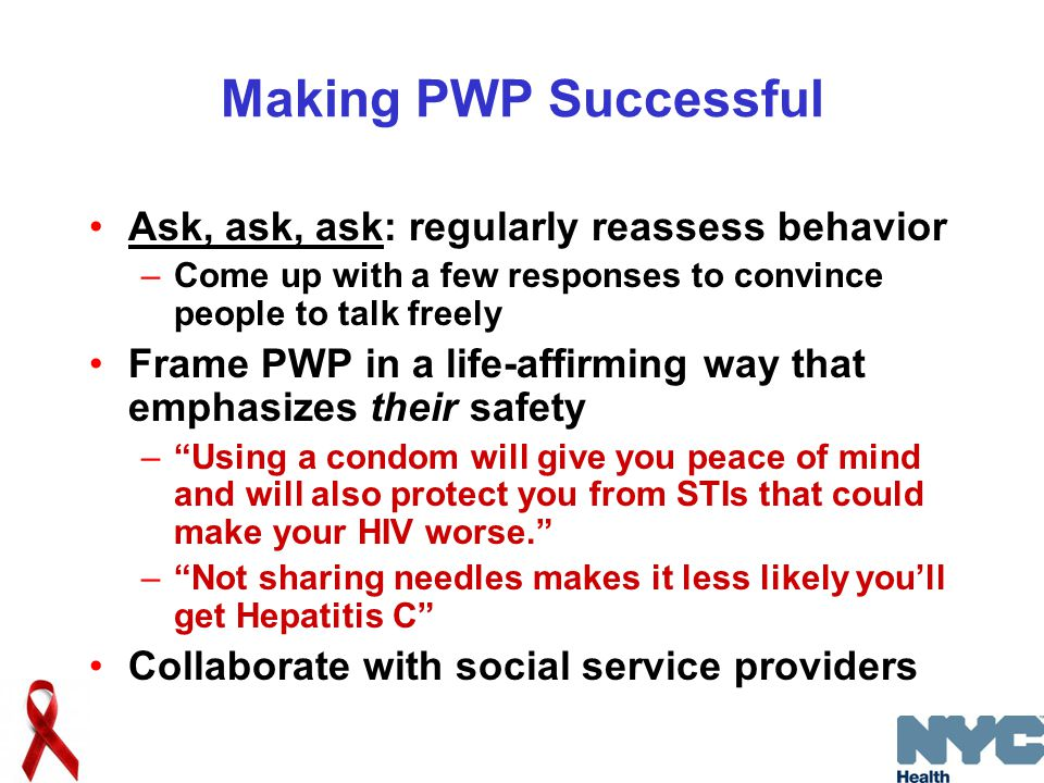 Making PWP Successful Ask, ask, ask: regularly reassess behavior –Come up with a few responses to convince people to talk freely Frame PWP in a life-affirming way that emphasizes their safety – Using a condom will give you peace of mind and will also protect you from STIs that could make your HIV worse. – Not sharing needles makes it less likely you'll get Hepatitis C Collaborate with social service providers