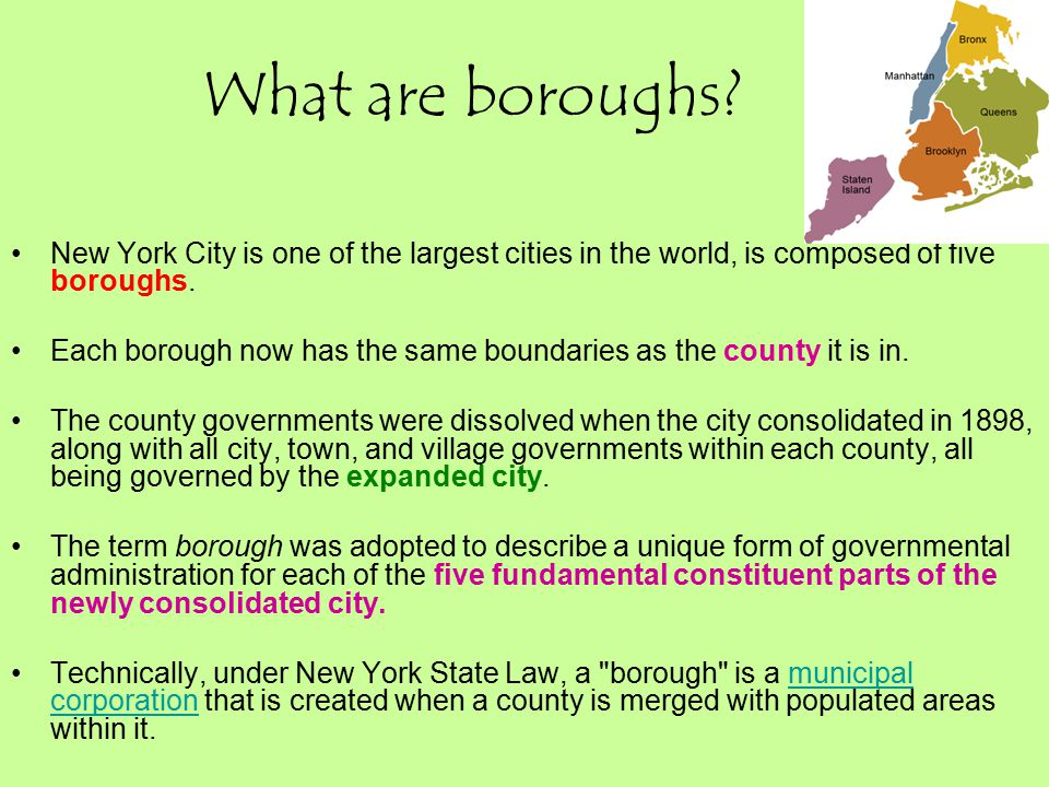 What are boroughs? New York City is one of the largest cities in the world, is composed of five boroughs. Each borough now has the same boundaries as