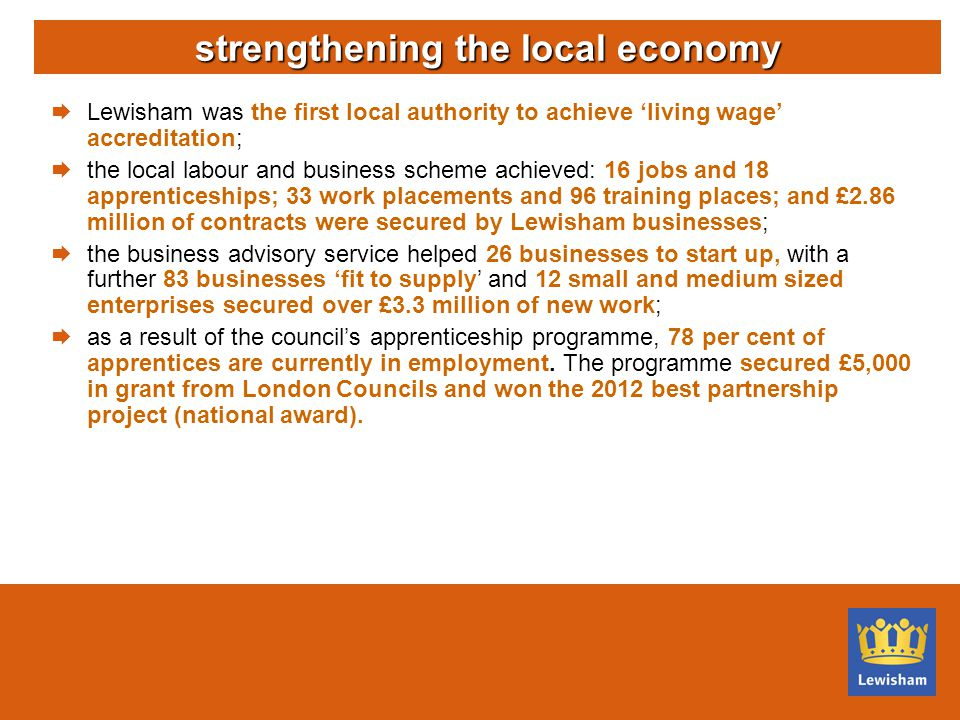  Lewisham was the first local authority to achieve 'living wage' accreditation;  the local labour and business scheme achieved: 16 jobs and 18 apprenticeships; 33 work placements and 96 training places; and £2.86 million of contracts were secured by Lewisham businesses;  the business advisory service helped 26 businesses to start up, with a further 83 businesses 'fit to supply' and 12 small and medium sized enterprises secured over £3.3 million of new work;  as a result of the council's apprenticeship programme, 78 per cent of apprentices are currently in employment.