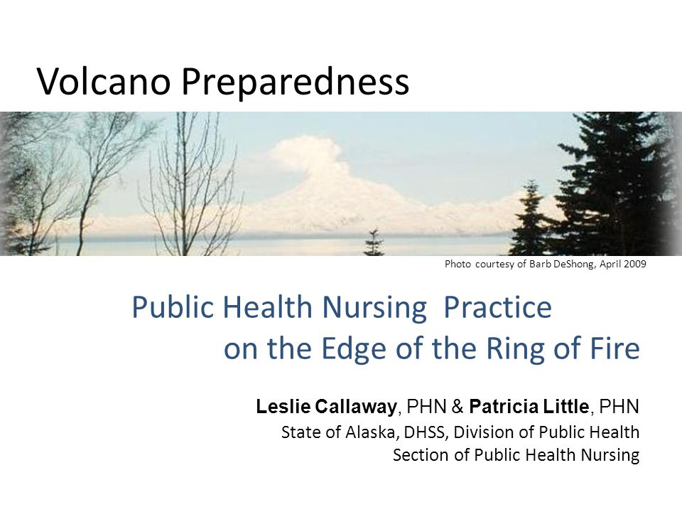 Volcano Preparedness Public Health Nursing Practice on the Edge of the Ring of Fire Leslie Callaway, PHN & Patricia Little, PHN State of Alaska, DHSS, Division of Public Health Section of Public Health Nursing Photo courtesy of Barb DeShong, April 2009