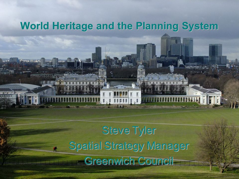 World Heritage and the Planning System Steve Tyler Spatial Strategy Manager Greenwich Council