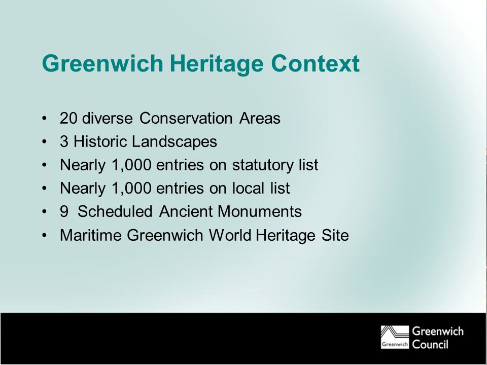 Greenwich Heritage Context 20 diverse Conservation Areas 3 Historic Landscapes Nearly 1,000 entries on statutory list Nearly 1,000 entries on local list 9 Scheduled Ancient Monuments Maritime Greenwich World Heritage Site