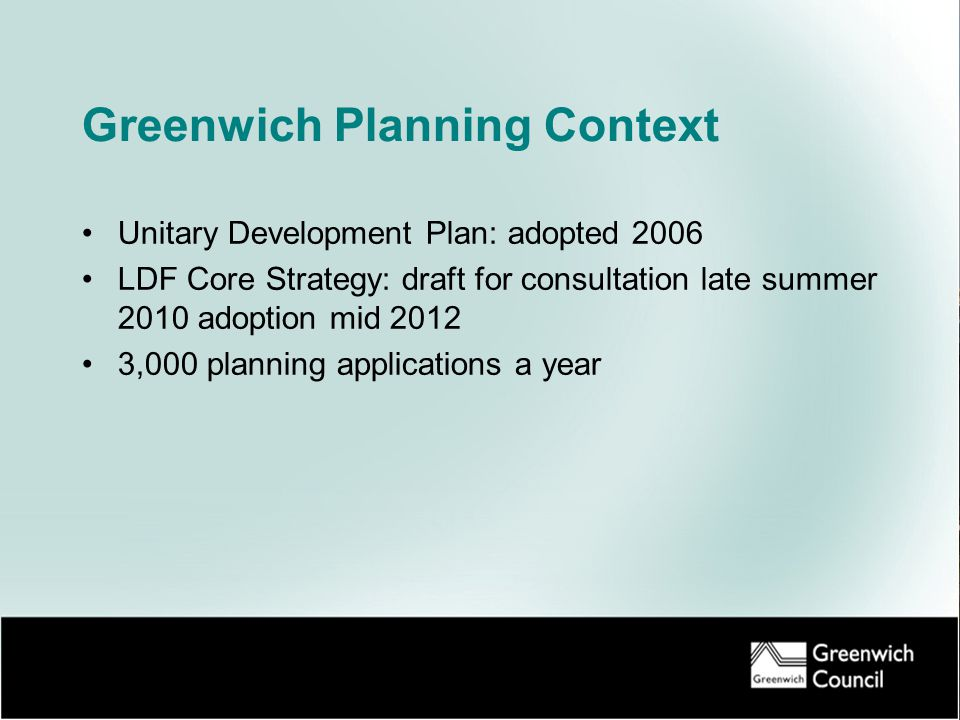 Greenwich Planning Context Unitary Development Plan: adopted 2006 LDF Core Strategy: draft for consultation late summer 2010 adoption mid 2012 3,000 planning applications a year