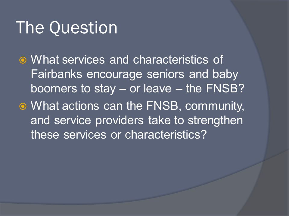 The Question  What services and characteristics of Fairbanks encourage seniors and baby boomers to stay – or leave – the FNSB.
