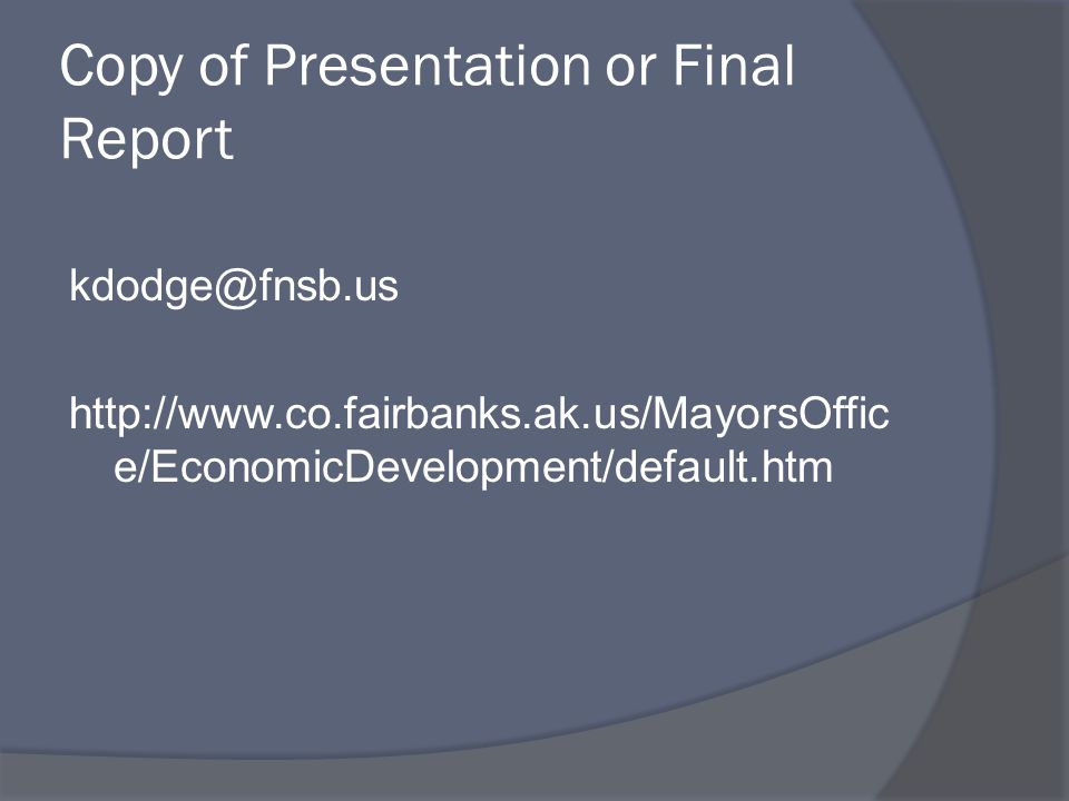 Copy of Presentation or Final Report kdodge@fnsb.us http://www.co.fairbanks.ak.us/MayorsOffic e/EconomicDevelopment/default.htm