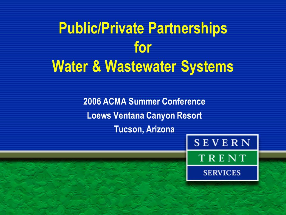 Public/Private Partnerships for Water & Wastewater Systems 2006 ACMA Summer Conference Loews Ventana Canyon Resort Tucson, Arizona