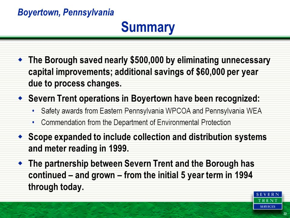 22 Boyertown, Pennsylvania Summary  The Borough saved nearly $500,000 by eliminating unnecessary capital improvements; additional savings of $60,000 per year due to process changes.