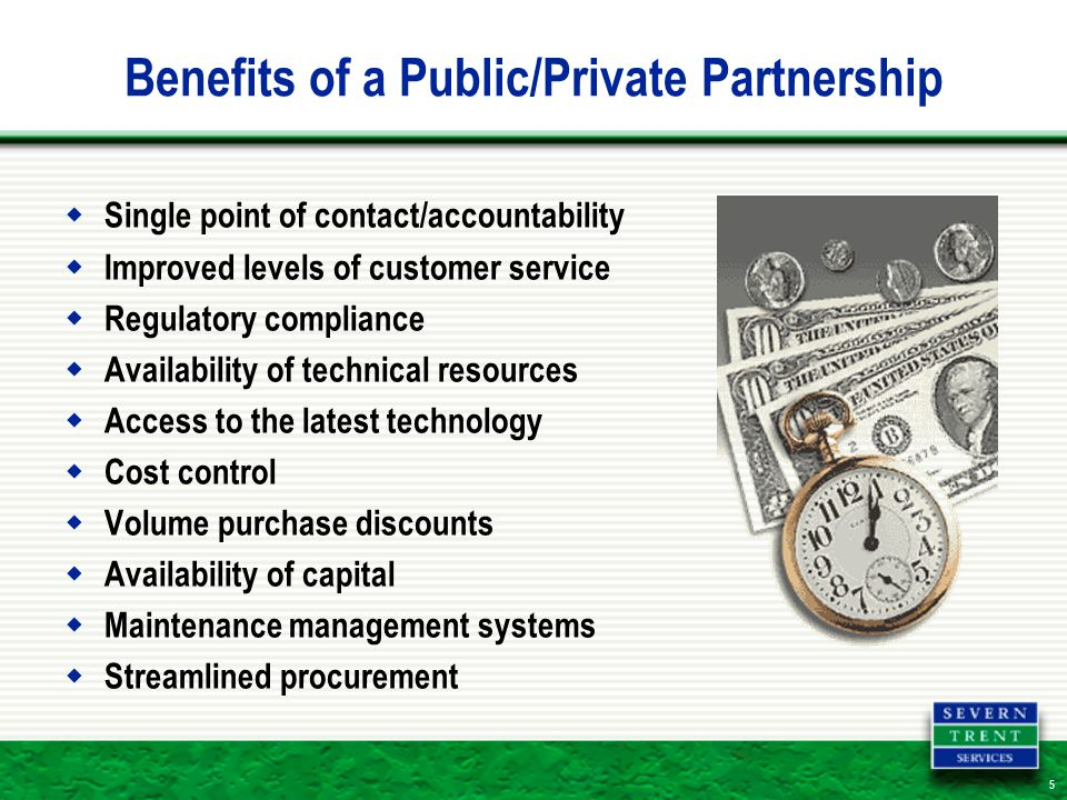 5 Benefits of a Public/Private Partnership  Single point of contact/accountability  Improved levels of customer service  Regulatory compliance  Availability of technical resources  Access to the latest technology  Cost control  Volume purchase discounts  Availability of capital  Maintenance management systems  Streamlined procurement