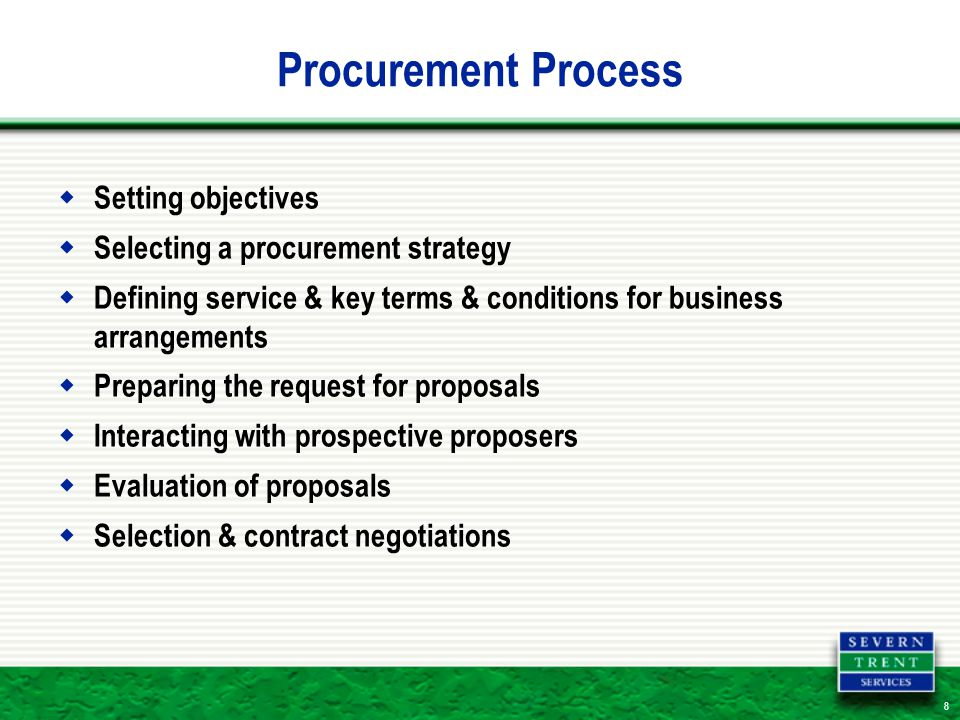 8 Procurement Process  Setting objectives  Selecting a procurement strategy  Defining service & key terms & conditions for business arrangements  Preparing the request for proposals  Interacting with prospective proposers  Evaluation of proposals  Selection & contract negotiations