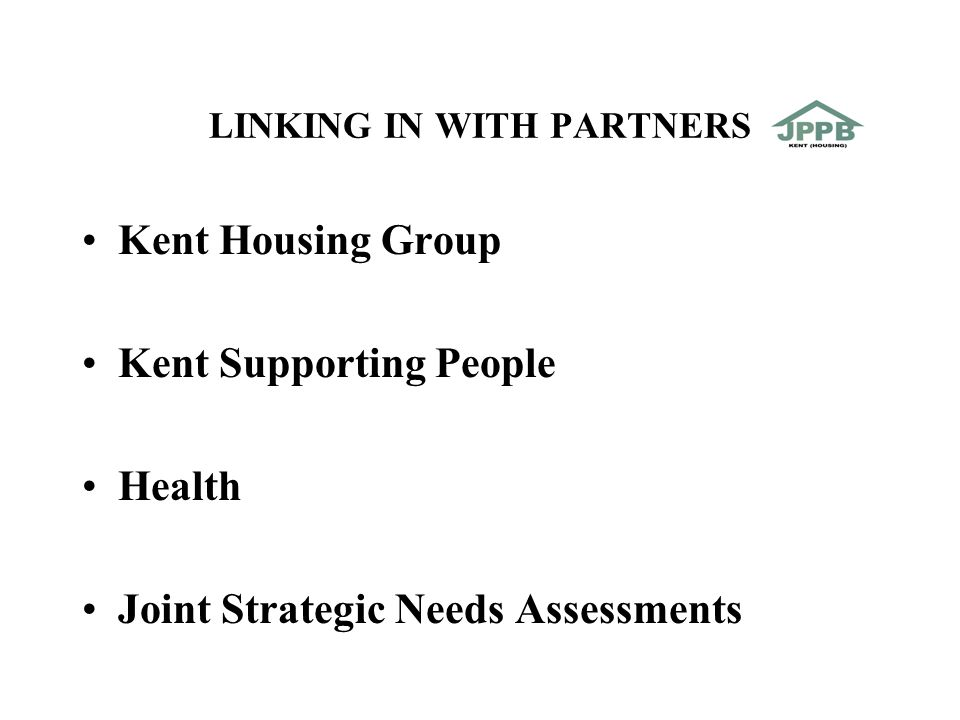 LINKING IN WITH PARTNERS Kent Housing Group Kent Supporting People Health Joint Strategic Needs Assessments