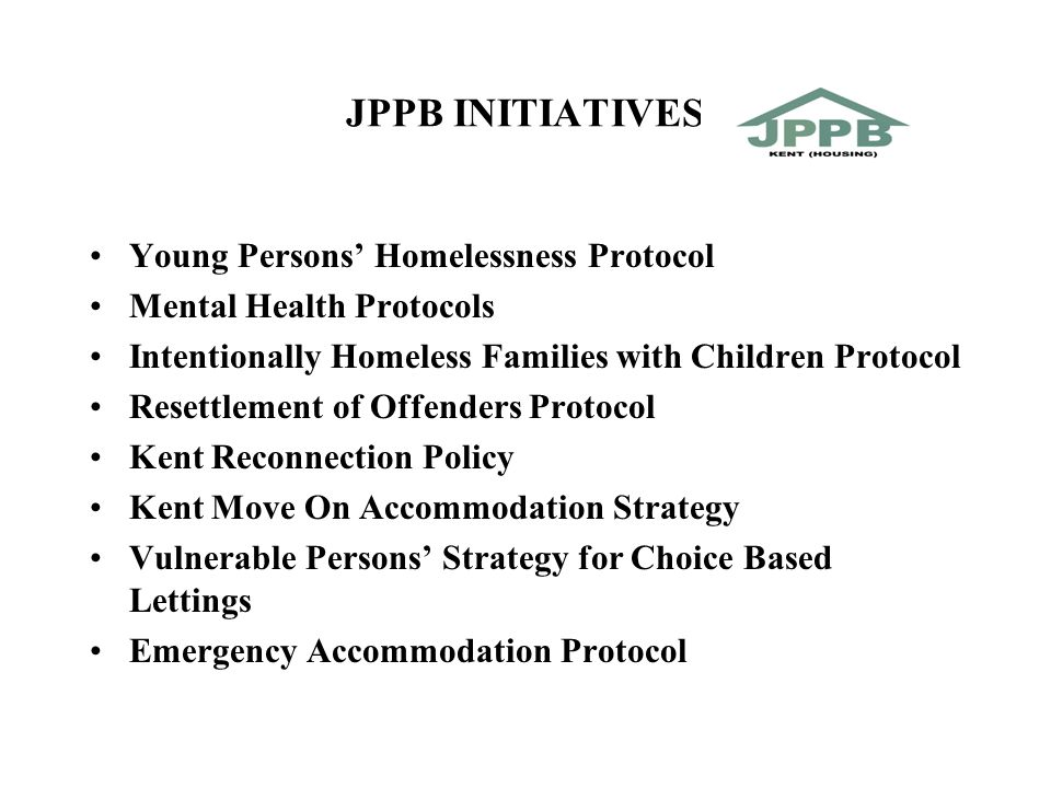 JPPB INITIATIVES Young Persons' Homelessness Protocol Mental Health Protocols Intentionally Homeless Families with Children Protocol Resettlement of Offenders Protocol Kent Reconnection Policy Kent Move On Accommodation Strategy Vulnerable Persons' Strategy for Choice Based Lettings Emergency Accommodation Protocol