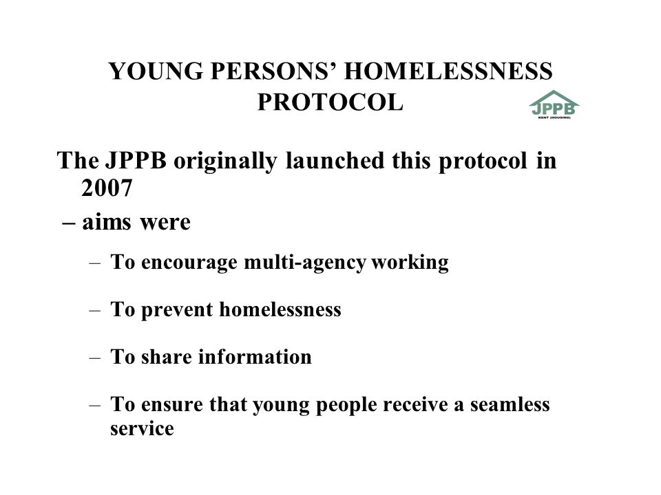 YOUNG PERSONS' HOMELESSNESS PROTOCOL The JPPB originally launched this protocol in 2007 – aims were –To encourage multi-agency working –To prevent homelessness –To share information –To ensure that young people receive a seamless service