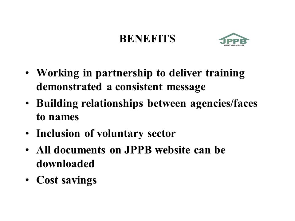 BENEFITS Working in partnership to deliver training demonstrated a consistent message Building relationships between agencies/faces to names Inclusion of voluntary sector All documents on JPPB website can be downloaded Cost savings
