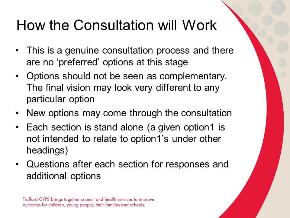 How the Consultation will Work This is a genuine consultation process and there are no 'preferred' options at this stage Options should not be seen as complementary.