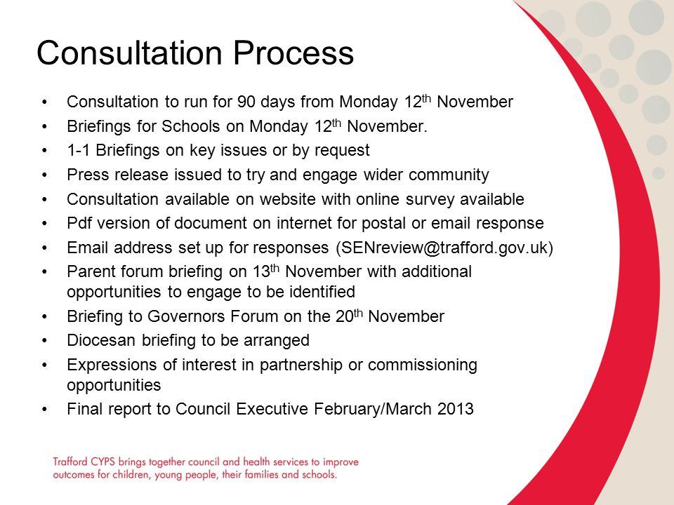 Consultation Process Consultation to run for 90 days from Monday 12 th November Briefings for Schools on Monday 12 th November. 1-1 Briefings on key i