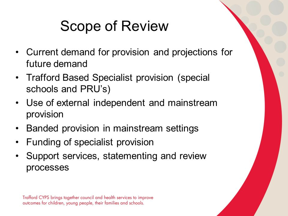Scope of Review Current demand for provision and projections for future demand Trafford Based Specialist provision (special schools and PRU's) Use of external independent and mainstream provision Banded provision in mainstream settings Funding of specialist provision Support services, statementing and review processes
