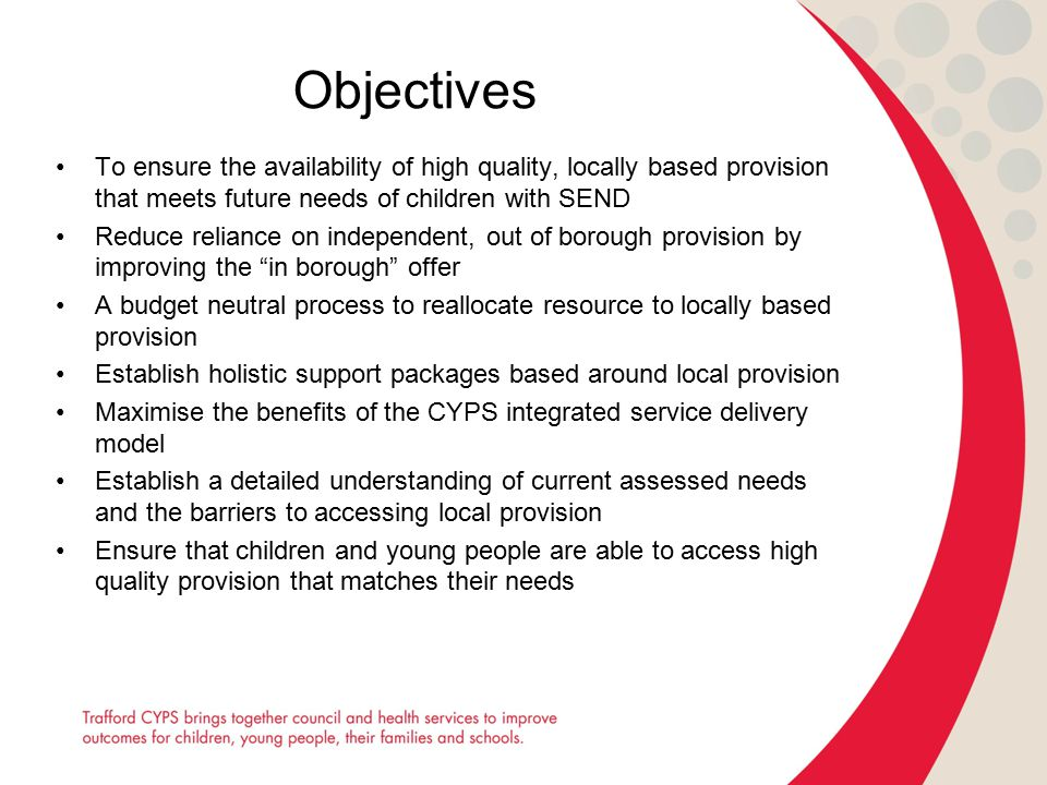 Objectives To ensure the availability of high quality, locally based provision that meets future needs of children with SEND Reduce reliance on indepe