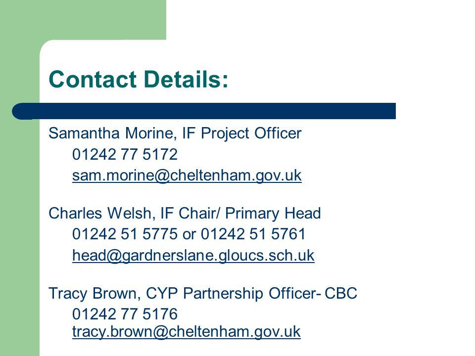 Contact Details: Samantha Morine, IF Project Officer 01242 77 5172 sam.morine@cheltenham.gov.uk Charles Welsh, IF Chair/ Primary Head 01242 51 5775 or 01242 51 5761 head@gardnerslane.gloucs.sch.uk Tracy Brown, CYP Partnership Officer- CBC 01242 77 5176 tracy.brown@cheltenham.gov.uk tracy.brown@cheltenham.gov.uk